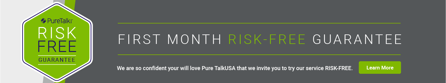 Pure Talk Risk Free Guarantee. First month risk-free guarantee.                      We are so confident you will love Pure Talk, that we invite you to try our service RISK-FREE. Learn More.